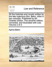All the Histories and Novels Written by the Late Ingenious Mrs. Behn, Intire in Two Volumes. Published by Mr. Charles Gildon. the Seventh Edition, Corrected, and Illustrated with Cuts. Volume 2 of 2 by Aphra Behn