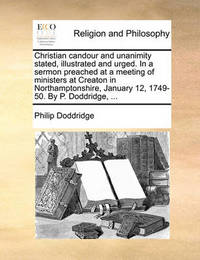 Christian Candour and Unanimity Stated, Illustrated and Urged. in a Sermon Preached at a Meeting of Ministers at Creaton in Northamptonshire, January 12, 1749-50. by P. Doddridge, ... by Philip Doddridge
