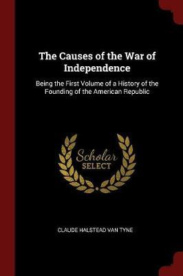 The Causes of the War of Independence by Claude Halstead Van Tyne