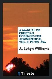 A Manual of Christian Evidences for Jewish People, Vol. II, Pp.297-594 by A Lukyn Williams