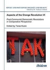 Aspects of the Orange Revolution VI - Post-Communist Democratic Revolutions in Comparative Perspective by Taras Kuzio
