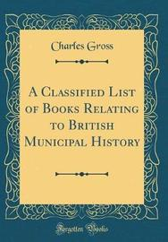 A Classified List of Books Relating to British Municipal History (Classic Reprint) by Charles Gross