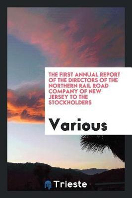 The First Annual Report of the Directors of the Northern Rail Road Company of New Jersey to the Stockholders by Various ~