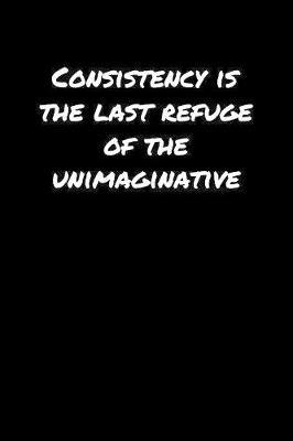Consistency Is The Last Refuge Of The Unimaginative� by Standard Booklets