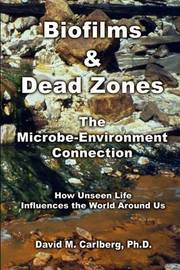 Biofilms & Dead Zones: the Microbe-Environment Connection: How Unseen Life Influences the World around Us by David M. Carlberg PH. D. image