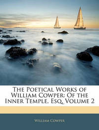 The Poetical Works of William Cowper: Of the Inner Temple, Esq, Volume 2 by William Cowper