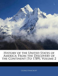 History of the United States of America: From the Discovery of the Continent [To 1789], Volume 2 by George Bancroft