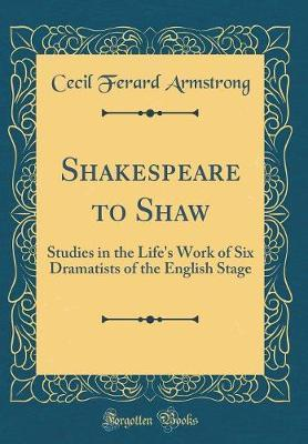 Shakespeare to Shaw by Cecil Ferard Armstrong