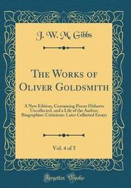 The Works of Oliver Goldsmith, Vol. 4 of 5 by J W M Gibbs