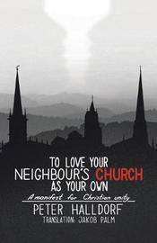To Love Your Neighbour's Church as Your Own by Peter Halldorf