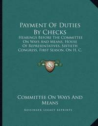 Payment of Duties by Checks: Hearings Before the Committee on Ways and Means, House of Representatives, Sixtieth Congress, First Season, on H. C. Res. 15, April 8, 1908 (1908) by Committee On Ways and Means