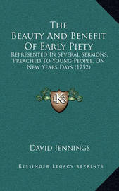 The Beauty and Benefit of Early Piety: Represented in Several Sermons, Preached to Young People, on New Years Days (1752) by David Jennings