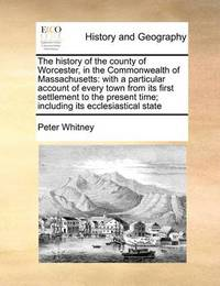 The History of the County of Worcester, in the Commonwealth of Massachusetts by Peter Whitney
