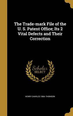 The Trade-Mark File of the U. S. Patent Office; Its 2 Vital Defects and Their Correction by Henry Charles 1866- Thomson