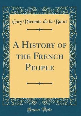 A History of the French People (Classic Reprint) by Guy Vicomte De La Batut