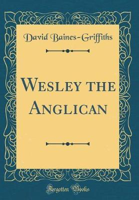 Wesley the Anglican (Classic Reprint) by David Baines-Griffiths