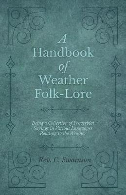 A Handbook of Weather Folk-Lore - Being a Collection of Proverbial Sayings in Various Languages Relating to the Weather by Rev C Swainson