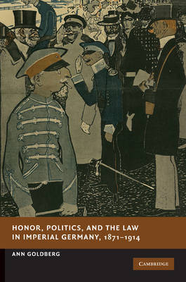 Honor, Politics, and the Law in Imperial Germany, 1871-1914 by Ann Goldberg