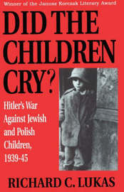 Did the Children Cry: Hitler's War Against Jewish and Polish Children, 1939-45 by Richard C. Lukas image