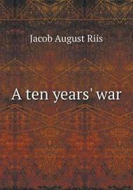 A Ten Years' War by Jacob August Riis