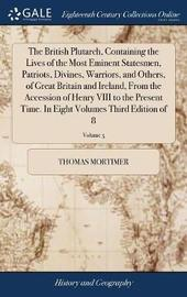 The British Plutarch, Containing the Lives of the Most Eminent Statesmen, Patriots, Divines, Warriors, and Others, of Great Britain and Ireland, from the Accession of Henry VIII to the Present Time. in Eight Volumes Third Edition of 8; Volume 5 by Thomas Mortimer image