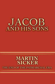 Jacob and His Sons: The End of the Patriarchal Era by Martin Sicker