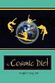 The Cosmic Diet by M.D. Dwight F. King