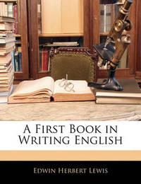 A First Book in Writing English by Edwin Herbert Lewis