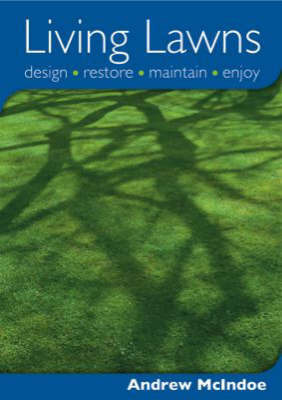 Living Lawns: Design, Restore, Maintain, Enjoy by Andrew McIndoe