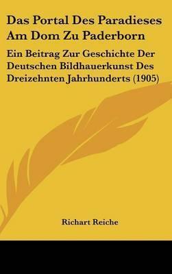 Das Portal Des Paradieses Am Dom Zu Paderborn: Ein Beitrag Zur Geschichte Der Deutschen Bildhauerkunst Des Dreizehnten Jahrhunderts (1905) by Richart Reiche