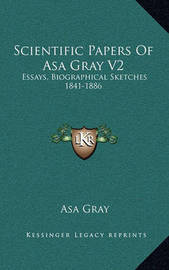 Scientific Papers of Asa Gray V2: Essays, Biographical Sketches 1841-1886 by Asa Gray