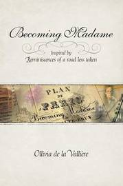 Becoming Madame: Inspired by Reminiscences of a Road Less Taken by Ollivia De La Valliere