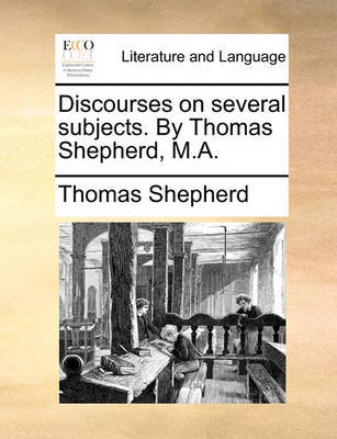 Discourses on Several Subjects. by Thomas Shepherd, M.A. by Thomas Shepherd