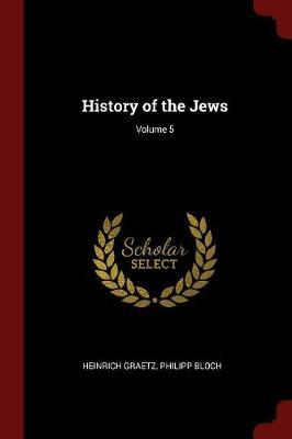 History of the Jews; Volume 5 by Heinrich Graetz