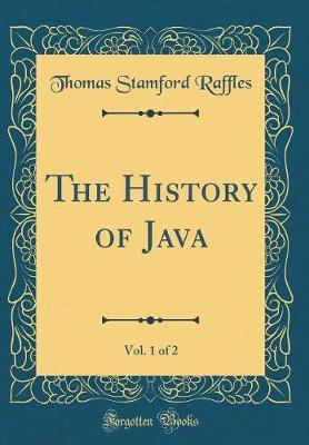 The History of Java, Vol. 1 of 2 (Classic Reprint) by Thomas Stamford Raffles