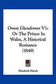 Owen Glendower V1: Or the Prince in Wales, a Historical Romance (1849) by Elizabeth Hardy