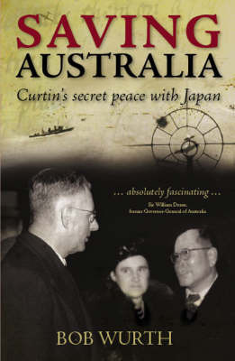 Saving Australia: Curtin's Secret Peace with Japan by Bob Wurth