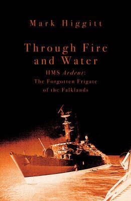 "Through Fire and Water: HMS ""Ardent"" - The Forgotten Frigate of the Falklands War by Mark Higgitt image"