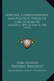 Speeches, Correspondence and Political Papers of Carl Schurz V6: January 1, 1899 to April 8, 1906 (1913) by Carl Schurz