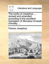 The Works of Josephus. ... Revised and Amended, According to the Excellent Translation of Monsieur Arnauld d'Andilly. by Flavius Josephus