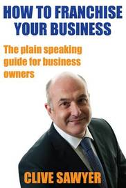 How to Franchise Your Business by Clive Sawyer