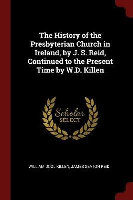 The History of the Presbyterian Church in Ireland, by J. S. Reid, Continued to the Present Time by W.D. Killen by William Dool Killen image