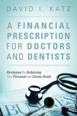 A Financial Prescription for Doctors and Dentists by David I Katz