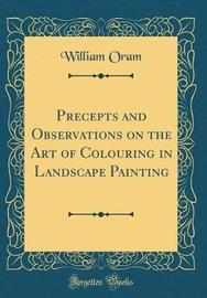 Precepts and Observations on the Art of Colouring in Landscape Painting (Classic Reprint) by William Oram image