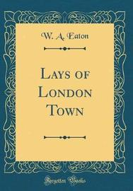 Lays of London Town (Classic Reprint) by W A Eaton image