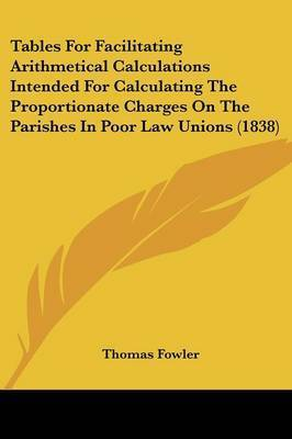 Tables for Facilitating Arithmetical Calculations Intended for Calculating the Proportionate Charges on the Parishes in Poor Law Unions (1838) by Thomas Fowler