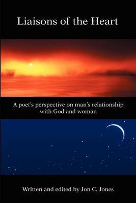 Liaison's of the Heart: A Poet's Perspective on Man's Relationship with God and Woman by Jon C Jones