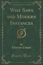 Wise Saws and Modern Instances, Vol. 1 of 2 (Classic Reprint) by Thomas Cooper