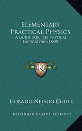 Elementary Practical Physics: A Guide for the Physical Laboratory (1889) by Horatio Nelson Chute