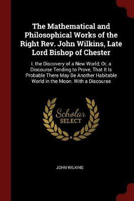 The Mathematical and Philosophical Works of the Right REV. John Wilkins, Late Lord Bishop of Chester by John Wilkins